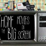 Home Movies on the Big Screen